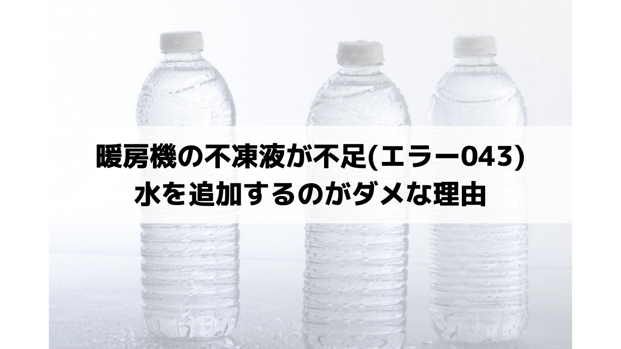 暖房機の不凍液が不足(エラー043) 水を追加するのがダメな理由